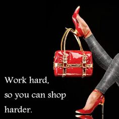 Work hard, so you can shop harder.