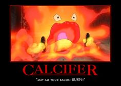 "Calcifer!!""Heres another curse Lady, may all your bacon burn!""  favorite part in the movie. sad I know. but its epic."