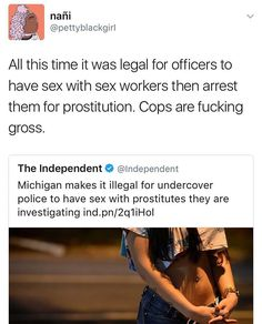 "This whole time, cops were allowed to have sex with the prostitutes they were investigating, and therefore going to arrest. Like, what was the logic behind that? ""I wasn't ENTIRELY sure if she was a prostitute or not, so I had to sleep with her, just to be safe~"" Prostitution is illegal to partake in, but it's okay guys! they're cops!~"
