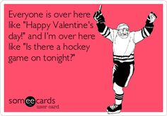 Everyone is over here like 'Happy Valentine's day!' and I'm over here like 'Is there a hockey game on tonight?'
