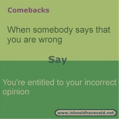When someone tells you that you are wrong, smile and use this great comeback. Check out our great comeback lists at www.ishouldhavesa...