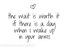 The wait is worth it if there is a day when I wake up in your arms