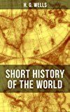 Free Kindle Book -   H. G. Wells' Short History of The World: The Beginnings of Life, The Age of Mammals, The Neanderthal and the Rhodesian Man, Primitive Thought, Primitive ... Sumer, Egypt, Judea, The Greeks and more