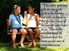 'The most precious gift we can give girls is the liberty not only to listen to the greater voice of themselves but to act on it. This is the simplest kind of freedom and the most sacred sort of empowerment.'