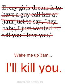 True story. My friends know not to ever call/text me after 12am unless it's an emergency.. I would break up with a boyfriend for doing this, no joke! I like sleep. :)