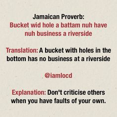 Bucket wid hole a battam nuh have nuh business a riva side. Jamaican Proverb, Jamaican sayings Jamaican Quotes, Jamaican Proverbs, Quotes To Live By, Me Quotes, African Proverb, Proverbs Quotes, First Love, My Love, Meaningful Quotes