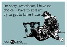 """I'm sorry, sweetheart, I have no choice. I have to at least try to get to Jamie Fraser. """"Outlander"""" by Diana Gabaldon. AMAZING book series-one of my absolute favs! No Kidding, I Dont Like You, Just Dream, Humor Grafico, E Cards, Greeting Cards, Someecards, Laugh Out Loud, True Stories"""
