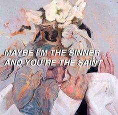 Maybe I'm the sinner and you're the saint