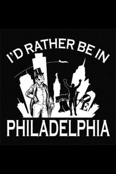 "Philly ~ ""I'd rather be in Philadelphia"""