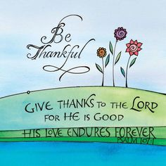 Psalms > Give thanks to the LORD, for He is good; His love endures forever. Scripture Art, Bible Art, Bible Scriptures, Bible Quotes, Biblical Quotes, Art Quotes, Psalm 107 1, Encouragement, Favorite Bible Verses