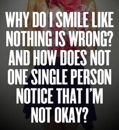 why do i smile like nothing's wrong? and how doe snot only single person notice that i'm not okay?