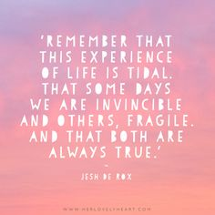 'Remember that this experience of life is tidal. That some days we are invincible and others, fragile. And that both are always true.' Find us on Instagram with the hashtag #hlhinstaquotes