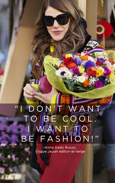 """I don't want to be cool, I want to be FASHION!"" - Anna Dello Russo"
