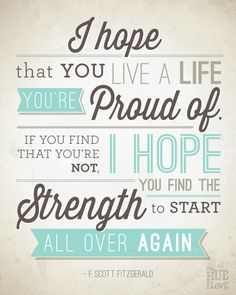 I hope that you live a life you're proud of. If you find that you're not, I hope you find the strength to start all over again.