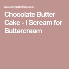 Chocolate Butter Cake - I Scream for Buttercream