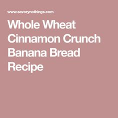 Whole Wheat Cinnamon Crunch Banana Bread Recipe