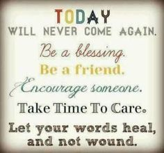 positive quotes & Today will never come again. Be a blessing. Be a friend. Encourage someone. Take time to care. Let your words heal, and not wound. ~ Unkn positive quotes - most beautiful quotes ideas Inspirational Quotes Pictures, Great Quotes, Motivational Quotes, Funny Quotes, Amazing Quotes, Quotes Quotes, Inspiring Pictures, Nurse Quotes, Time Quotes
