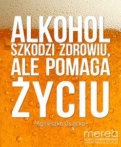 *Alkohol szkodzi zdrowiu, ale pomaga życiu*