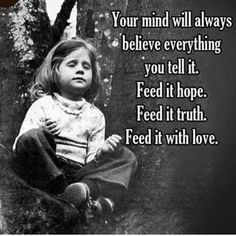 Your mind will always believe everything you tell it. Feed it hope. Feed it truth. Feed it love.  ⛩☮️☸️ॐ⛩