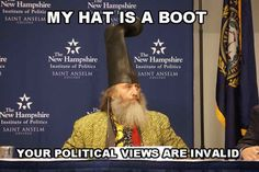 Your political views are invalid. (I don't even get it, but it made me laugh- and his hat IS a boot)