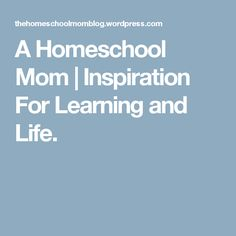 A Homeschool Mom | Inspiration For Learning and Life.