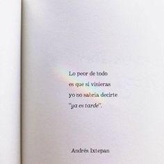 """Lo peor es que si vinieras yo no sabría decirte """"Ya es tarde"""" Andrés Ixtepan The Words, More Than Words, Some Quotes, Words Quotes, Quotes En Espanol, Inspirational Phrases, Love Phrases, Pretty Quotes, Tumblr Quotes"""