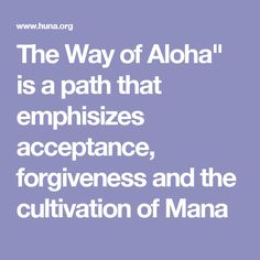 """""""The Way of Aloha"""" is a path that emphasizes acceptance, forgiveness and cooperation through the development of hyper-awareness, the cultivation of Mana --inner power, friendship and unity, the practice of survival/exploring skills, and an ethic of """"love and be loved."""".. Aloha is a concept that is all encompassing as a way of being in the presence of Spirit.. """"the joyful sharing of life energy in the present... love surrounds us,"""" or """"may love be with you,"""" to present an atmosphere of…"""