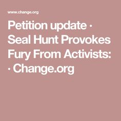 Petition update · Seal Hunt Provokes Fury From Activists: · Change.org