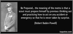 """""""Be Prepared... the meaning of the motto is that a scout must prepare himself by previous thinking out and practicing how to act on any accident or emergency so that he is never taken by surprise."""" ―Robert Baden-Powell"""