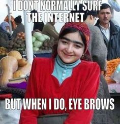I don't normally surf the internet....but when I do, EYE BROWS!  LOL