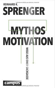 Mythos Motivation: Wege aus einer Sackgasse: Amazon.de: Reinhard K. Sprenger: Bücher