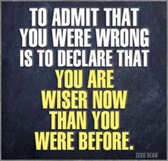 """To admit that you were wrong is to declare that you are wiser now than you were before."""