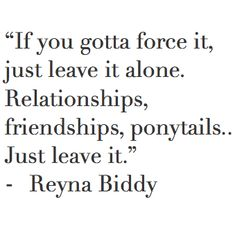 """If you gotta force it, just leave it alone. Relationships, friendships, ponytails... Just leave it"". - Reyna Biddy"