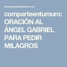comparteentumuro: ORACIÓN AL ÁNGEL GABRIEL PARA PEDIR MILAGROS
