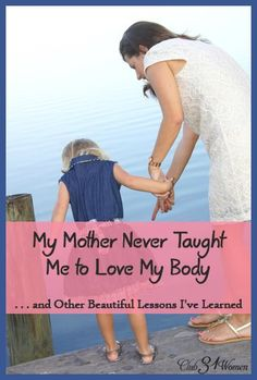 How do you teach your daughter how to have a healthy self-image? One mom shares her profound insight on raising a girl to love her body - without ever saying a word. My Mom Never Taught Me to Love My Body...and Other Beautiful Lessons I've Learned - Club 31 Women