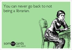 You can never go back to not being a librarian.   Am I the only one disturbed by her slightly distressed face?