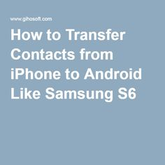 How to Transfer Contacts from iPhone to Android Like Samsung S6