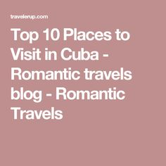 Top 10 Places to Visit in Cuba - Romantic travels blog - Romantic Travels