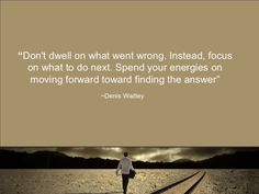 Don't dwell on what went wrong. Instead, focus on what to do next. Spend your energies on moving forward finding the answer. by Denis Waitley