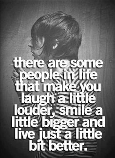 there are some people in live that make you laugh a little louder, smile a little bigger, and live just a little bit better