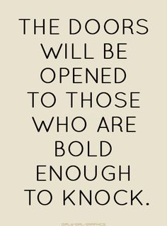 The doors will be opened to those who are bold enough to knock.