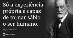 Só a experiência própria é capaz de tornar sábio o ser humano. — Sigmund Freud