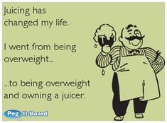 Juicing has changed my life. ...If you're interested you can see more of my ecards here: http://www.pinterest.com/rustyfox7/ecards-not-group-board/