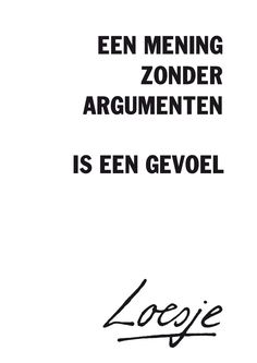 An opinion without arguments is a feeling - Loesje Words Quotes, Life Quotes, Sayings, Best Quotes, Funny Quotes, Experience Quotes, Dutch Words, Dutch Quotes, True Words