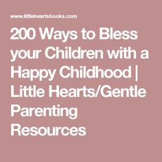 200 Ways to Bless your Children with a Happy Childhood | Little Hearts/Gentle Parenting Resources