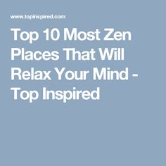 Top 10 Most Zen Places That Will Relax Your Mind - Top Inspired