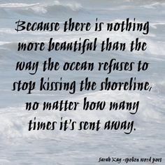 Sarah Kay - Because there is nothing more beautiful than the way the ocean refuses to stop kissing the shoreline, no matter how many times it sent away -spoken word poetry Cute Quotes, Words Quotes, Wise Words, Funny Quotes, Sayings, Meaningful Quotes, Inspirational Quotes, Spoken Word Poetry, Sarah Kay