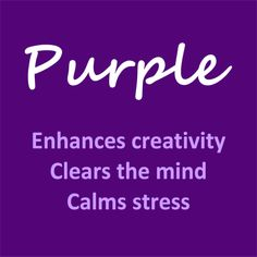 Purple Enhances creativity, Clears the mind, Calms stress.  ~ Guess that's why I love Purple! ♥♥