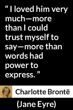 Charlotte Brontë quote about love from Jane Eyre October - I loved him very much—more than I could trust myself to say—more than words had power to express. Muse Quotes, Philosophy Quotes, Wall Quotes, Poetry Quotes, Book Quotes, Words Quotes, Sayings, Literary Love Quotes, Literature Quotes