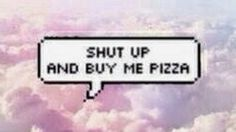 #Pizza shut up and buy me pizza